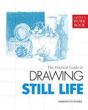 The Practical Guide to Drawing Still Life - [Artist's Workbook] ebook by Barrington Barber