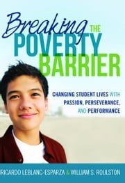Breaking the Poverty Barrier - Changing Students Lives With Passion, Perserverance, and Performance ebook by Ricardo Esparza-LeBlanc,William S Roulston
