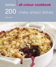 200 Make Ahead Dishes - Hamlyn All Colour Cookbook ebook by Sara Lewis