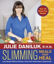 Slimming Meals That Heal - Lose Weight Without Dieting, Using Anti-inflammatory Superfoods ebook by Julie Daniluk,R.H.N.