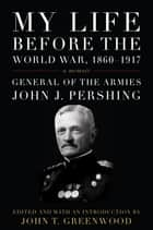 My Life before the World War, 1860--1917 - A Memoir ebook by John J. Pershing, John T. Greenwood