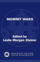 Mommy Wars - Stay-at-Home and Career Moms Face Off on Their Choices, Their Lives, Their Families ebook by Leslie Morgan Steiner