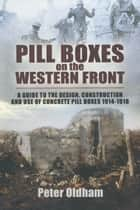 Pill Boxes on the Western Front - A Guide to the Design, Construction and Use of Concrete Pill Boxes, 1914-1918 電子書 by Peter Oldham