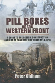 Pill Boxes on the Western Front - A Guide to the Design, Construction and Use of Concrete Pill Boxes, 1914-1918 ebook by Peter Oldham