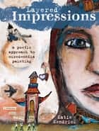 Layered Impressions - A Poetic Approach to Mixed-Media Painting ebook by Katie Kendrick, Tonia Davenport