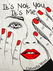 It's Not You, It's Me ebook by Gabriella West