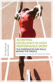 Achieving Excellence in High Performance Sport - Experiences and Skills Behind the Medals ebook by Tim Kyndt,Dr. Sarah Rowell