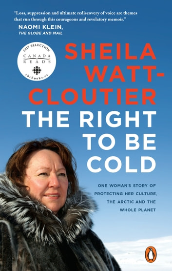 The Right to Be Cold - One Woman's Story of Protecting Her Culture, the Arctic and the Whole Planet ebook by Sheila Watt-Cloutier