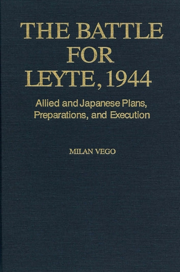 The Battle for Leyte, 1944 - Allied and Japanese Plans, Preparations, and Execution eBook by Milan Vego