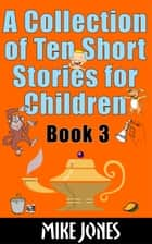 A Collection Of Ten Short Stories For Children: Book 3 eBook by Mike Jones