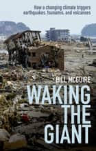 Waking the Giant - How a changing climate triggers earthquakes, tsunamis, and volcanoes ebook by Bill McGuire