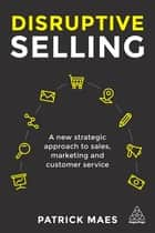 Disruptive Selling - A New Strategic Approach to Sales, Marketing and Customer Service ebook by Patrick Maes
