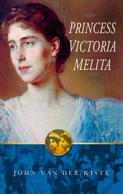Princess Victoria Melita - Grand Duchess Cyril of Russia 1876-1936 ebook by John Van der Kiste