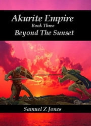 Akurite Empire Book Three: Beyond The Sunset ebook by Samuel Z Jones