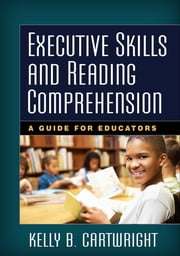 Executive Skills and Reading Comprehension - A Guide for Educators ebook by Kelly B. Cartwright, PhD,Nell K. Duke, EdD