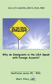 Why do Immigrants in the USA Speak with Foreign Accents? - SHORT STORY # 40. Nonfiction series # 1 - # 60. ebook by Alla P. Gakuba