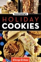 Good Eating's Holiday Cookies - Delicious Family Recipes for Cookies, Bars, Brownies and More ebook by Chicago Tribune Staff