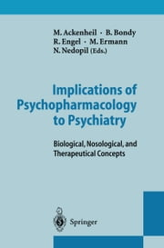 Implications of Psychopharmacology to Psychiatry - Biological, Nosological, and Therapeutical Concepts ebook by