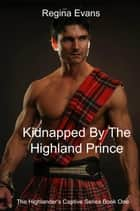 Kidnapped By The Highland Prince - The Highlander's Captive Series, #1 ebook by Regina Evans