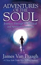 Adventures of the Soul - Journeys Through the Physical and Spiritual Dimensions ebook by