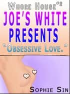 "Whorehouse #2: Joe's White Presents ""Obsessive Love."" [Erotic Content] ebook by Sophie Sin"