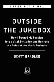 Outside the Jukebox - How I Turned My Passion into a Viral Sensation and Rewrote the Rules of the Music Business ebook by Scott Bradlee
