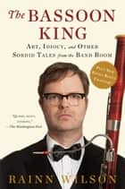 The Bassoon King - Art, Idiocy, and Other Sordid Tales from the Band Room ebook by Rainn Wilson