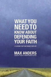 What You Need to Know About Defending Your Faith - The What You Need to Know Study Guide Series ebook by Max Anders