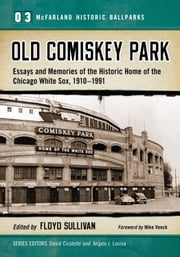 Old Comiskey Park - Essays and Memories of the Historic Home of the Chicago White Sox, 1910-1991 ebook by Floyd Sullivan,David Cicotello,Angelo J. Louisa