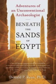 Beneath the Sands of Egypt - Adventures of an Unconventional Archaeologist ebook by Donald P. Ryan, PhD