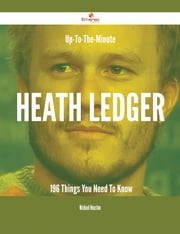 Up-To-The-Minute Heath Ledger - 196 Things You Need To Know ebook by Michael Houston