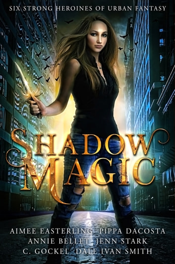 Shadow Magic - Six Strong Heroines of Urban Fantasy ebook by Aimee Easterling,Pippa DaCosta,Annie Bellet,Jenn Stark,C. Gockel,Dale Ivan Smith