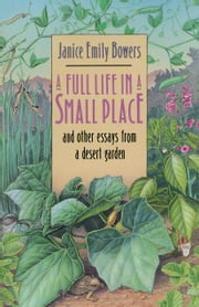 A Full Life in a Small Place and Other Essays from a Desert Garden ebook by Janice Emily Bowers