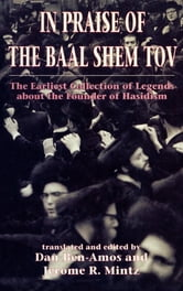 In Praise of Baal Shem Tov (Shivhei Ha-Besht - the Earliest Collection of Legends About the Founder of Hasidism) ebook by Dan Ben-amos