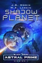 Shadow Planet: Mission 1 - Black Ocean: Astral Prime, #1 ebook by J. S. Morin, M. A. Larkin