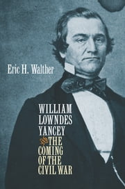 William Lowndes Yancey and the Coming of the Civil War ebook by Eric H. Walther