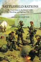 Battlefield Rations - The Food Given to the British Soldier For Marching and Fighting 1900-2011 eBook by Anthony Clayton