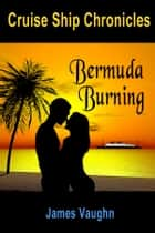 Cruise Ship Chronicles: Bermuda Burning ebook by James Vaughn