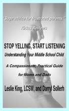 Stop Yelling, Start Listening: Understanding Your Middle School Child ebook by Darryl Sollerh