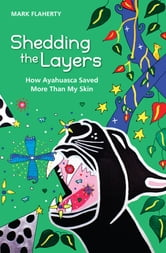 Shedding the Layers - How Ayahuasca Saved More Than My Skin ebook by Mark Flaherty