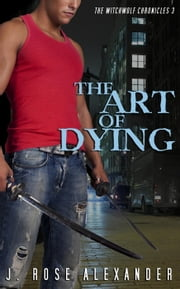The Art of Dying - The WitchWolf Chronicles, #3 ebook by J. Rose Alexander