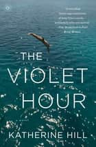 The Violet Hour - A Novel ebook by Katherine Hill