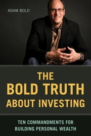 The Bold Truth about Investing - Ten Commandments for Building Personal Wealth ebook by Adam Bold