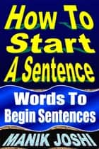 How to Start a Sentence: Words to Begin Sentences ebook by Manik Joshi