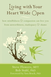 Living with Your Heart Wide Open - How Mindfulness and Compassion Can Free You from Unworthiness, Inadequacy, and Shame ebook by Steve Flowers, MFT,Bob Stahl, PhD,Tara Brach, PhD