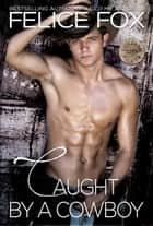 Caught By A Cowboy - Cameron Ranch ebook by Felice Fox