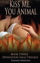 Kiss Me, You Animal - Book Three in the Divination Falls trilogy ebook by