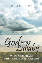 God Loves a Lullaby - What God Hears When Our Hearts Cry Out ebook by Jonathan Herst