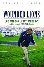 Wounded Lions - Joe Paterno, Jerry Sandusky, and the Crises in Penn State Athletics ebook by Ronald A. Smith