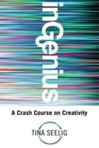 InGenius: A Crash Course on Creativity ebook by Tina Seelig